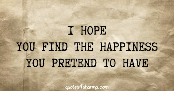 I hope you find the happiness you pretend to have
