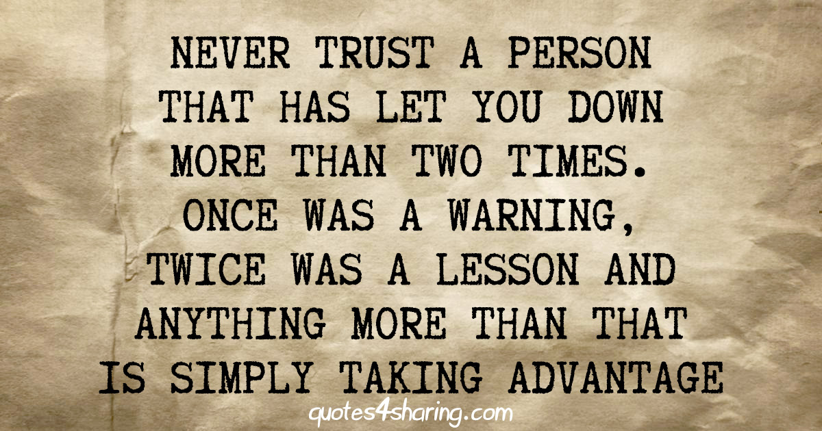 Never trust a person that has let you down more than two times. Once was a warning, twice was a lesson and anything more than that is simply taking advantage