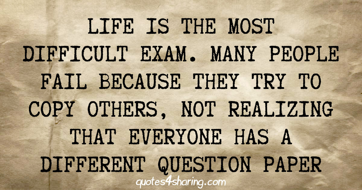 Life is the most difficult exam. Many people fail because they try to copy others, not realizing that everyone has a different question paper