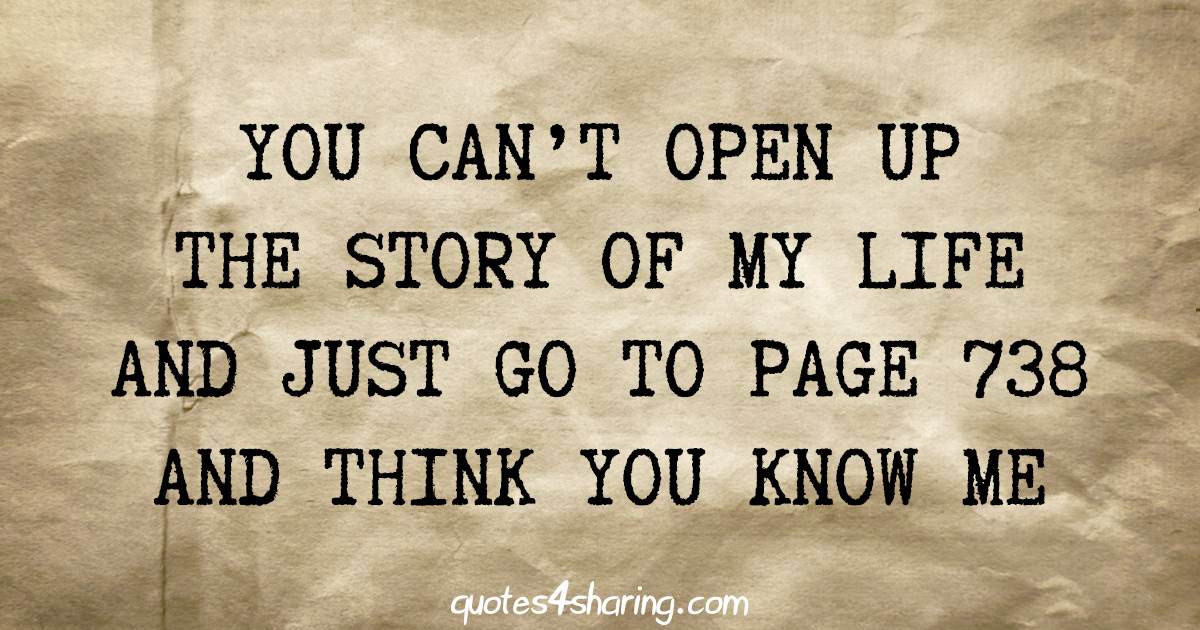 You can't open up the story of my life and just go to page 738 and think you know me