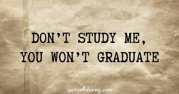 Don't study me, you won't graduate