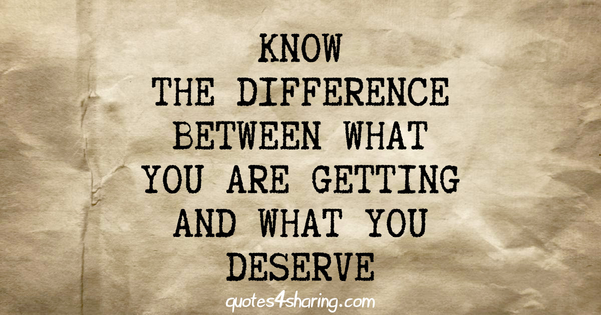 Know the difference between what you are getting and what you deserve
