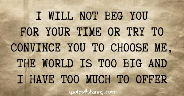 I will not beg you for your time or try to convince you to choose me, the world is too big and i have too much to offer
