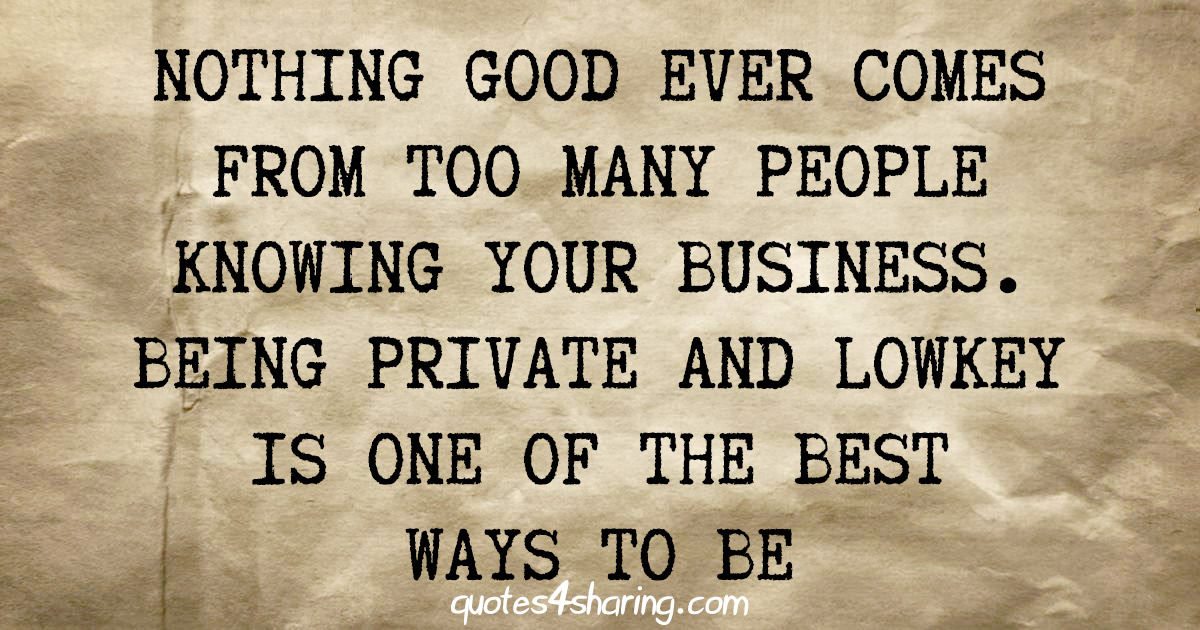Nothing good ever comes from too many people knowing your business. Being private and lowkey is one of the best ways to be