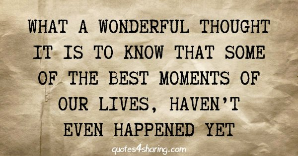 What a wonderful thought it is to know that some of the best moments of our lives, haven't even happened yet
