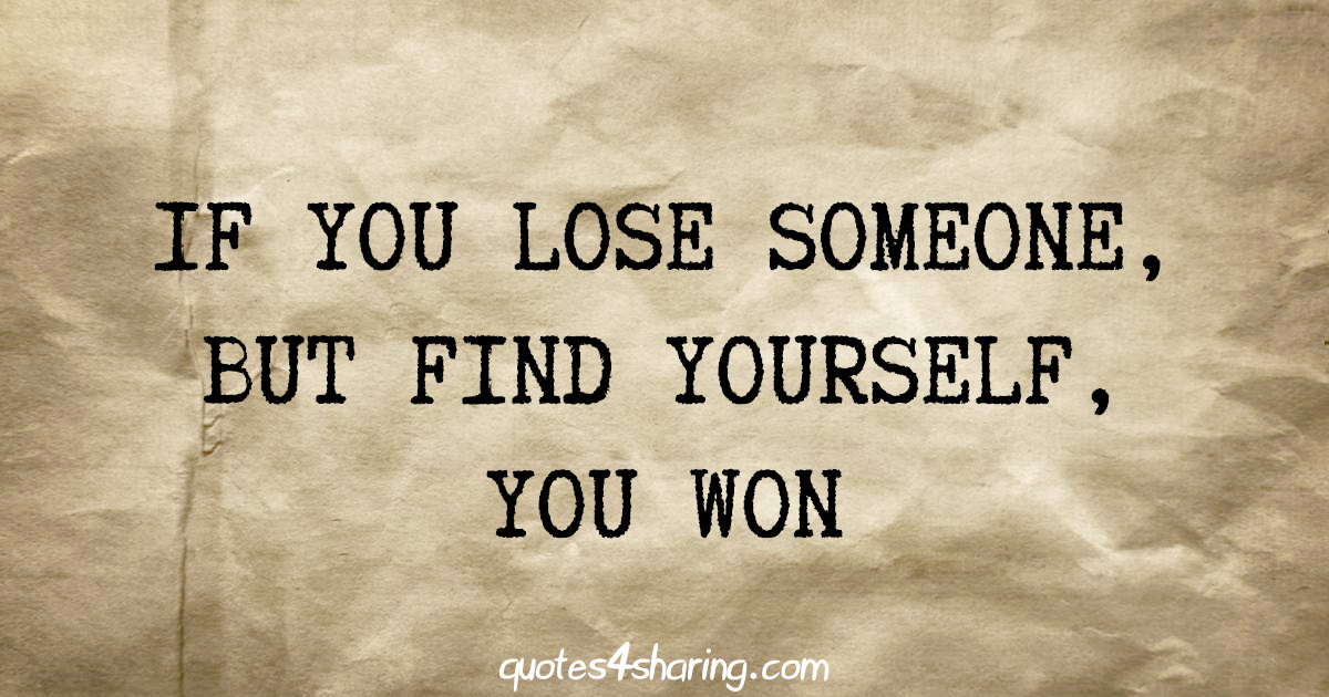 If you lose someone, but find yourself, you won