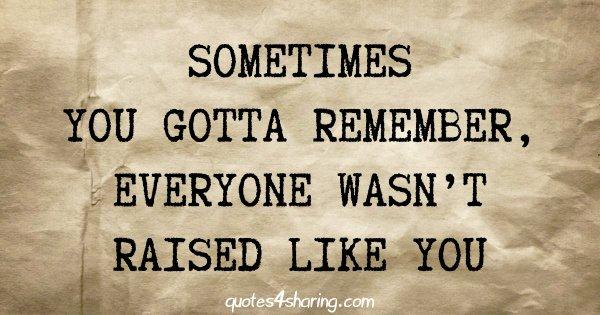 Sometimes you gotta remember, everyone wasn't raised like you