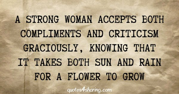 A strong woman accepts both compliments and criticism graciously, knowing that it takes both sun and rain for a flower to grow