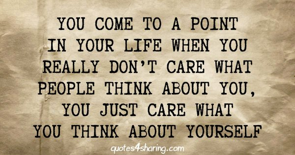 You come to a point in your life when you really don't care what people think about you, you just care what you think about yourself