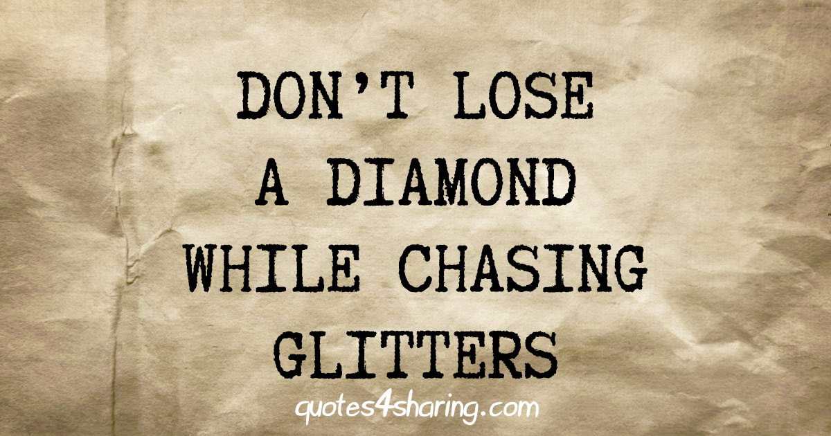 Don't lose a diamond while chasing glitters