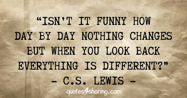 """Isn't it funny how day by day nothing changes but when you look back everything is different?"" - C.S. Lewis"