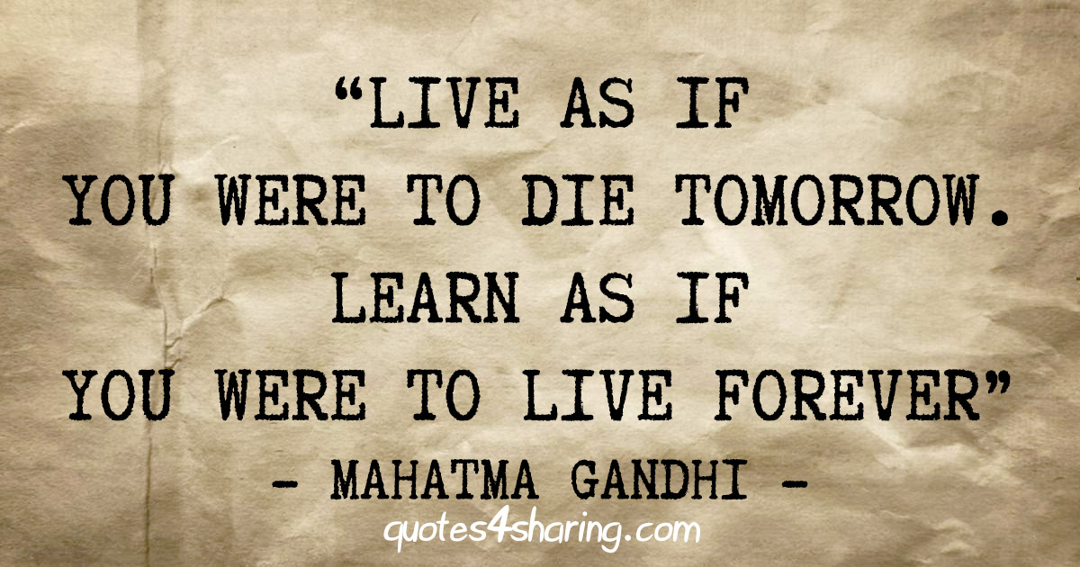 """Live as if you were to die tomorrow. Learn as if you were to live forever"" - Mahatma Gandhi"