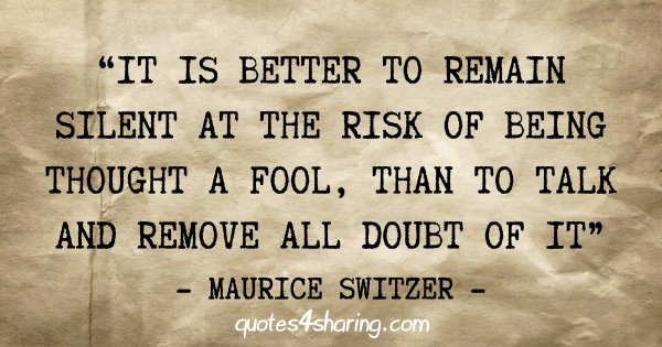 """It is better to remain silent at the risk of being thought a fool, than to talk and remove all doubt of it"" - Maurice Switzer"