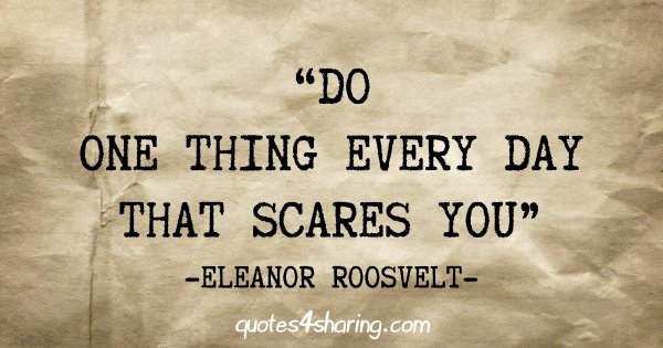 """Do one thing every day that scares you"" - Eleanor Roosvelt"