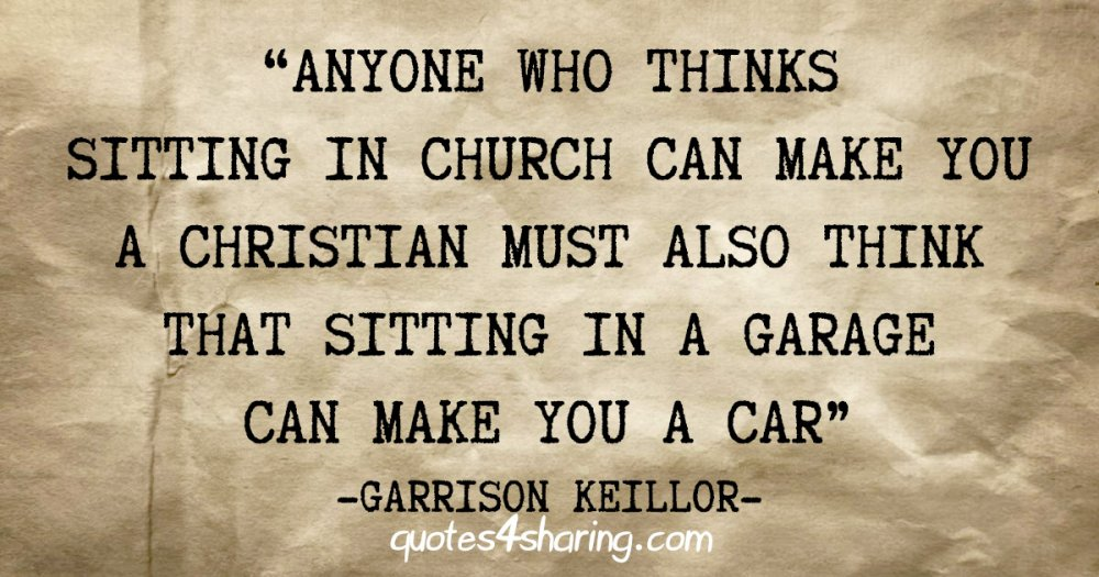 """""""Anyone who thinks sitting in church can make you a christian must also think that sitting in a garage can make you a car"""" - Garrison Keillor"""