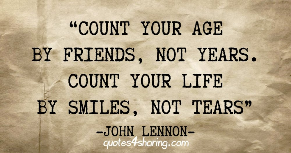 """""""Count your age by friends, not years. Count your life by smiles, not tears"""" - John Lennon"""