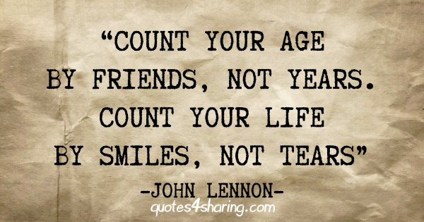 """Count your age by friends, not years. Count your life by smiles, not tears"" - John Lennon"
