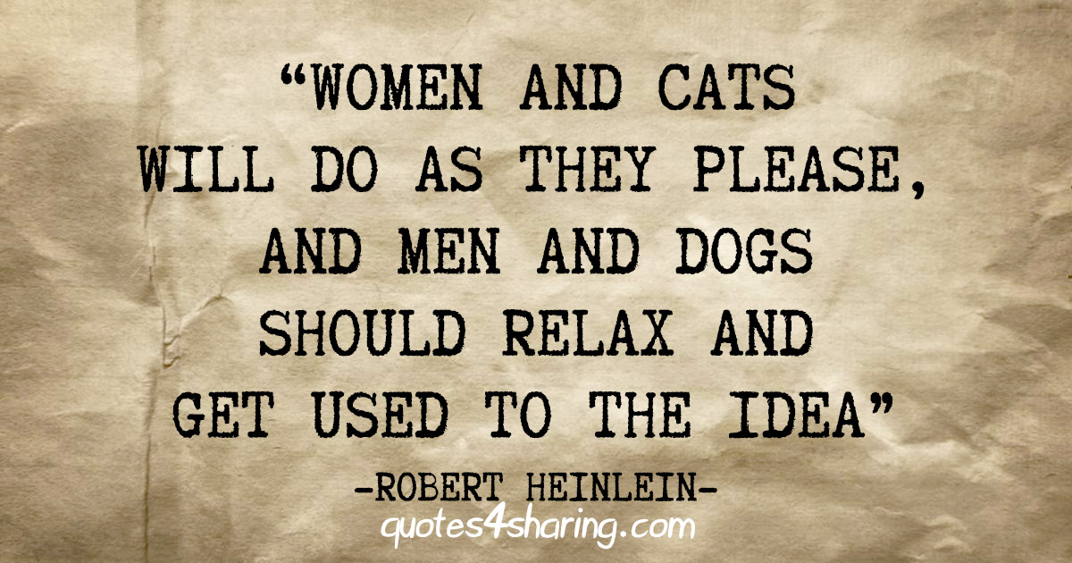 """""""Women and cats will do as they please, and men and dogs should relax and get used to the idea"""" - Robert Heinlein"""