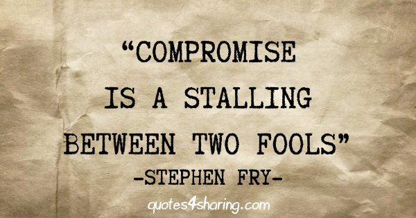"""Compromise is a stalling between two fools"" - Stephen Fry"