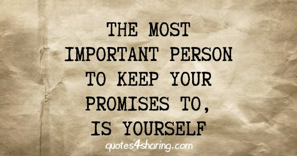 The most important person to keep your promises to, is yourself
