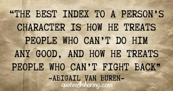 """""""The best index to a person's character is how he treats people who can't do him any good, and how he treats people who can't fight back"""" - Abigail Van Buren"""