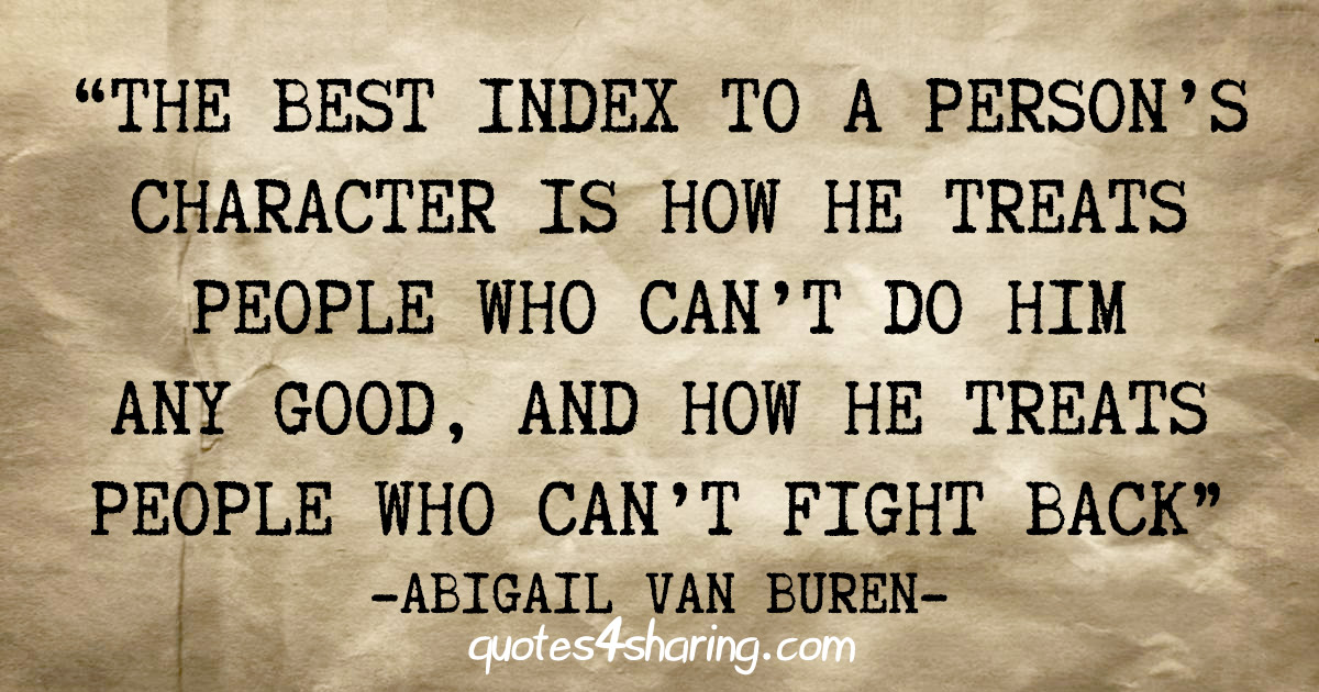 """The best index to a person's character is how he treats people who can't do him any good, and how he treats people who can't fight back"" - Abigail Van Buren"