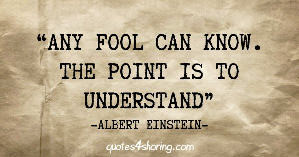 """Any fool can know. The point is to understand"" - Albert Einstein"