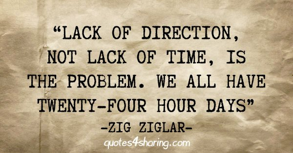 """Lack of direction, not lack of time, is the problem. We all have twenty-four hour days"" -Zig Ziglar"