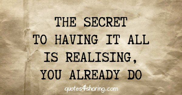 The secret to having it all is realising, you already do