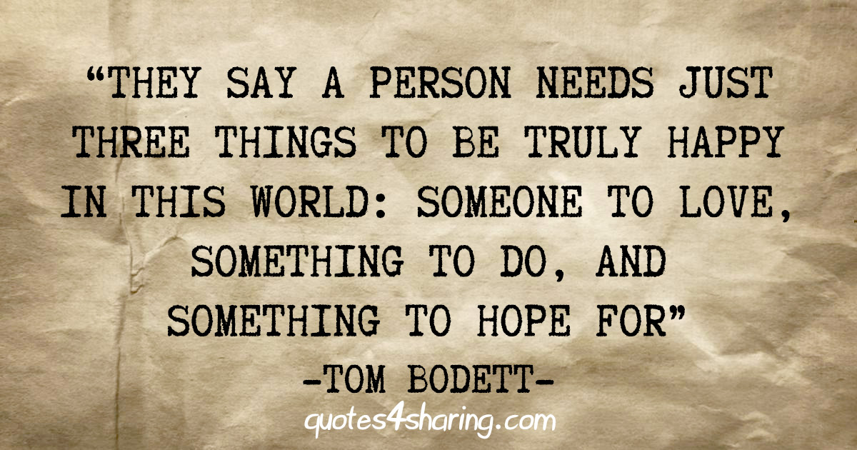 """They say a person needs just three things to be truly happy in this world: Someone to love, something to do, and something to hope for"" - Tom Bodett"