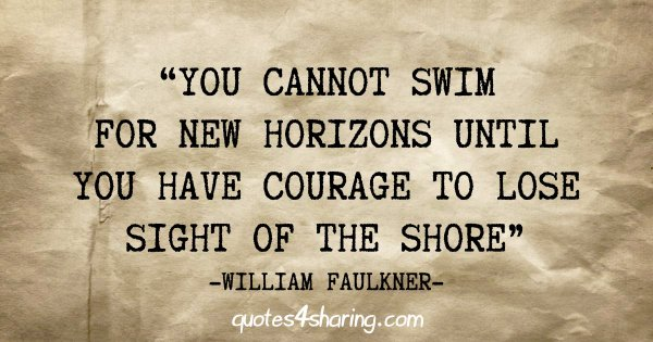 """You cannot swim for new horizons until you have courage to lose sight of the shore"" -William Faulkner"