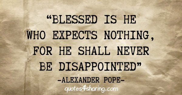 """Blessed is he who expects nothing, for he shall never be disappointed"" - Alexander Pope"