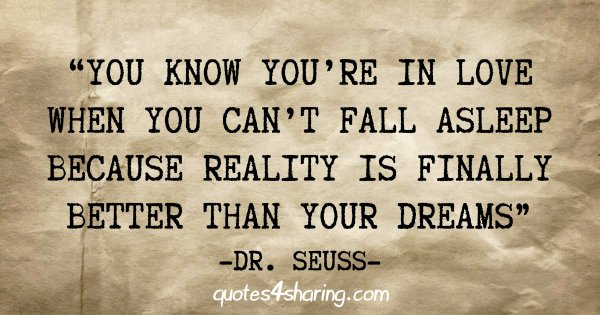 """""""You know you're in love when you can't fall asleep because reality is finally better than your dreams"""" - Dr. Seuss"""