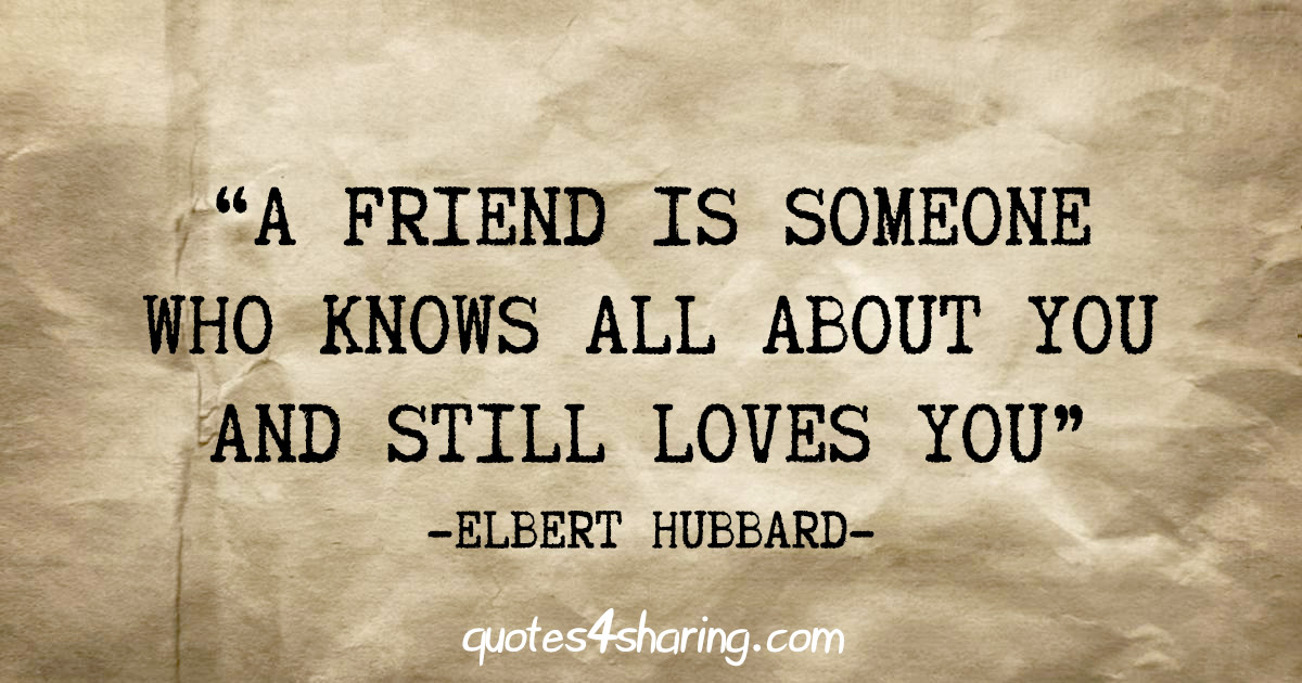 """A friend is someone who knows all about you and still loves you"" - Elbert Hubbard"