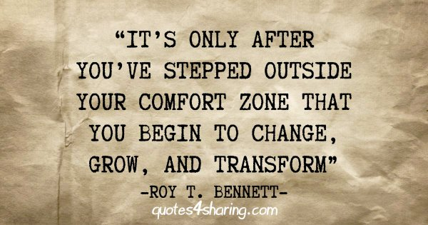 """It's only after you've stepped outside your comfort zone that you begin to change, grow, and transform"" - Roy T. Bennett"