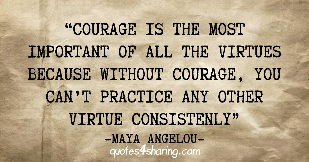 """""""Courage is the most important of all the virtues because without courage, you can't practice any other virtue consistenly"""" - Maya Angelou"""