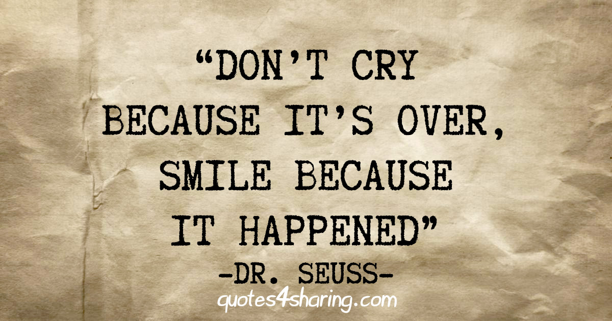 """Don't cry because it's over, smile because it happened"" - Dr. Seuss"