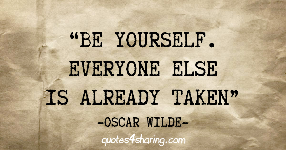 """Be yourself. Everyone else is already taken"" - Oscar Wilde"