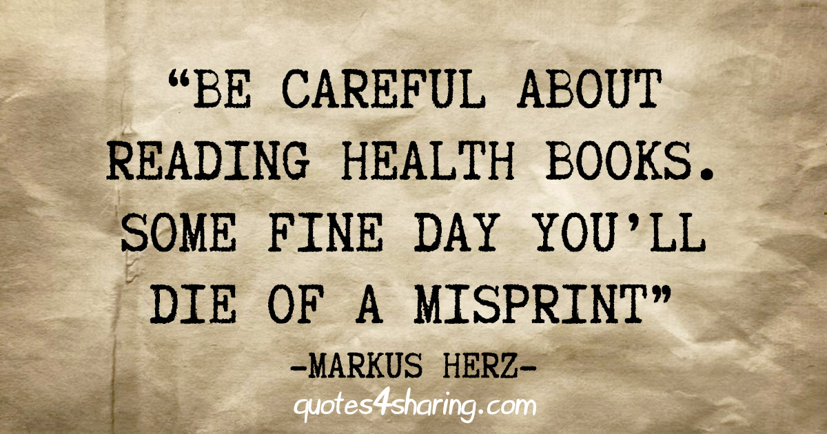 """""""Be careful about reading health books. Some fine day you'll die of a misprint"""" - Markus Herz"""
