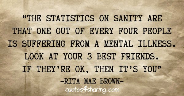 """The statistics on sanity are that one out of every four people is suffering from a mental illness. Look at your 3 best friends. If they're ok, then it's you"" - Rita Mae Brown"