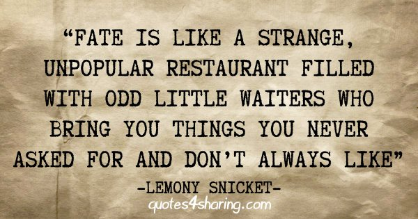 """""""Fate is like a strange, unpopular restaurant filled with odd little waiters who bring you things you never asked for and don't always like"""" - Lemony Snicket"""