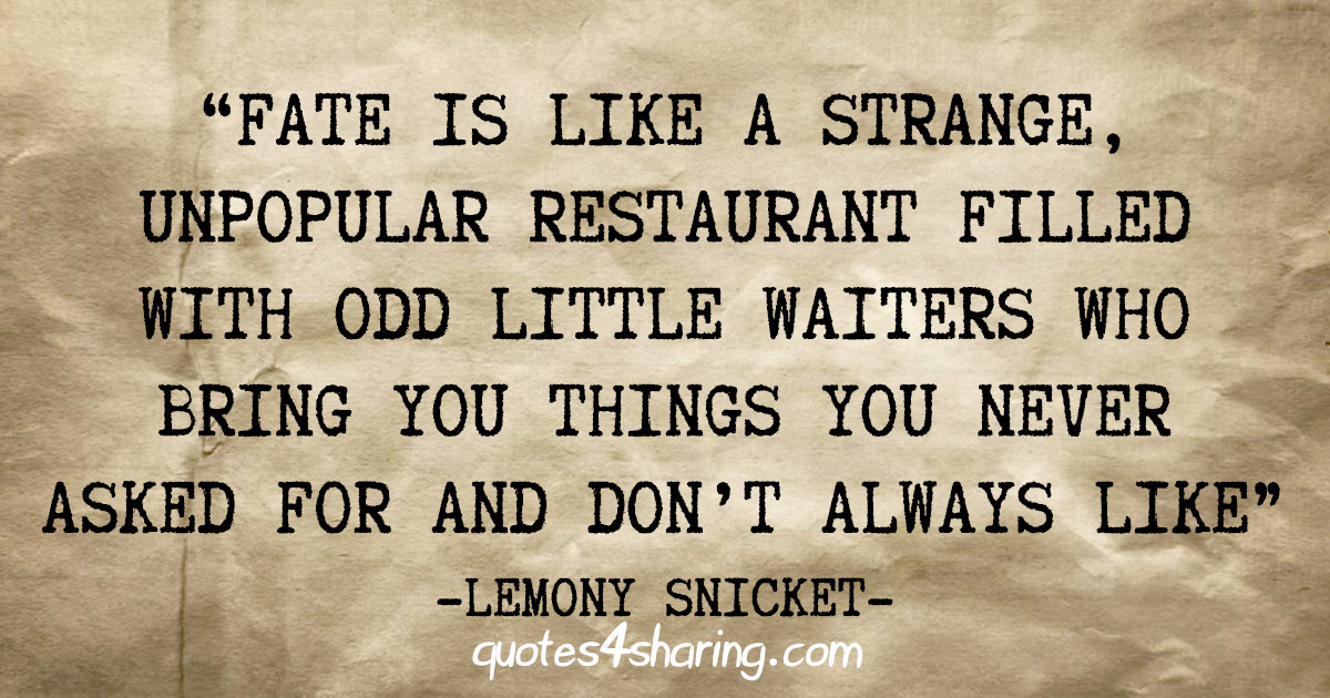 """Fate is like a strange, unpopular restaurant filled with odd little waiters who bring you things you never asked for and don't always like"" - Lemony Snicket"
