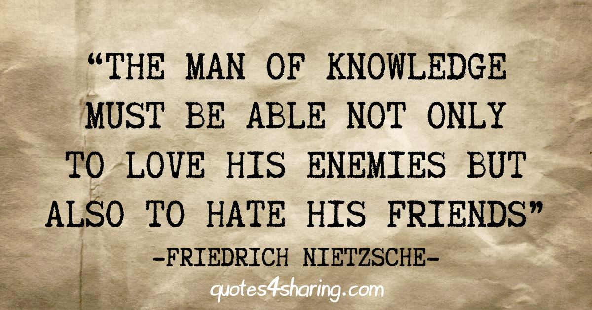 """The man of knowledge must be able not only to love his enemies but also to hate his friends"" - Friedrich Nietzsche"