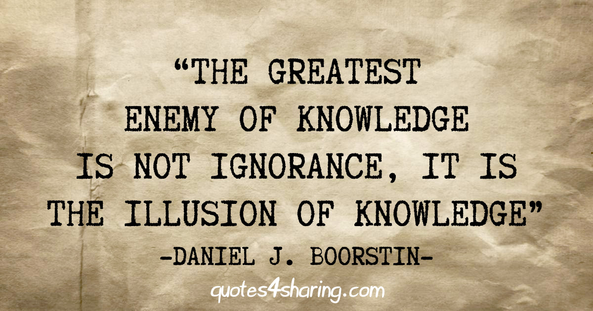 """The greatest enemy of knowledge is not ignorance, it is the illusion of knowledge"" - Daniel J. Boorstin"