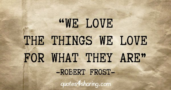 """""""We love the things we love for what they are"""" - Robert Frost"""