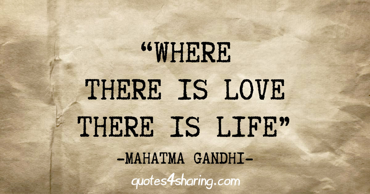 """Where there is love there is life"" - Mahatma Gandhi"