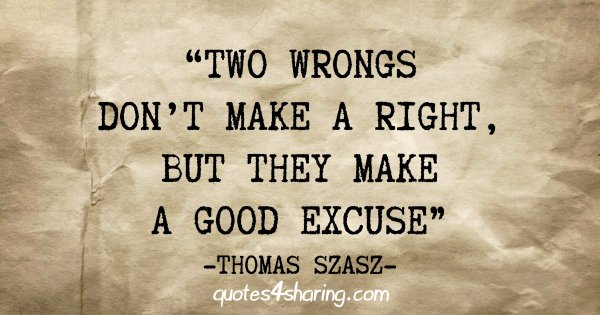 """Two wrongs don't make a right, but they make a good excuse"" - Thomas Szasz"