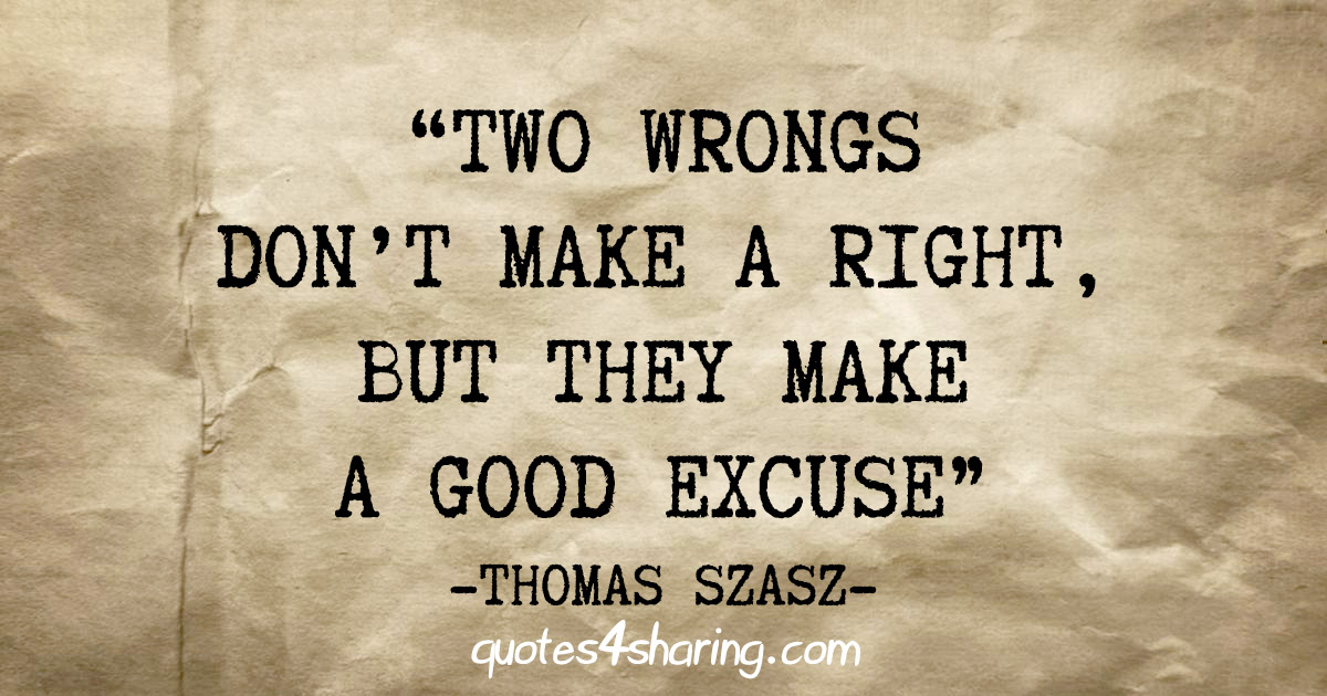 """""""Two wrongs don't make a right, but they make a good excuse"""" - Thomas Szasz"""