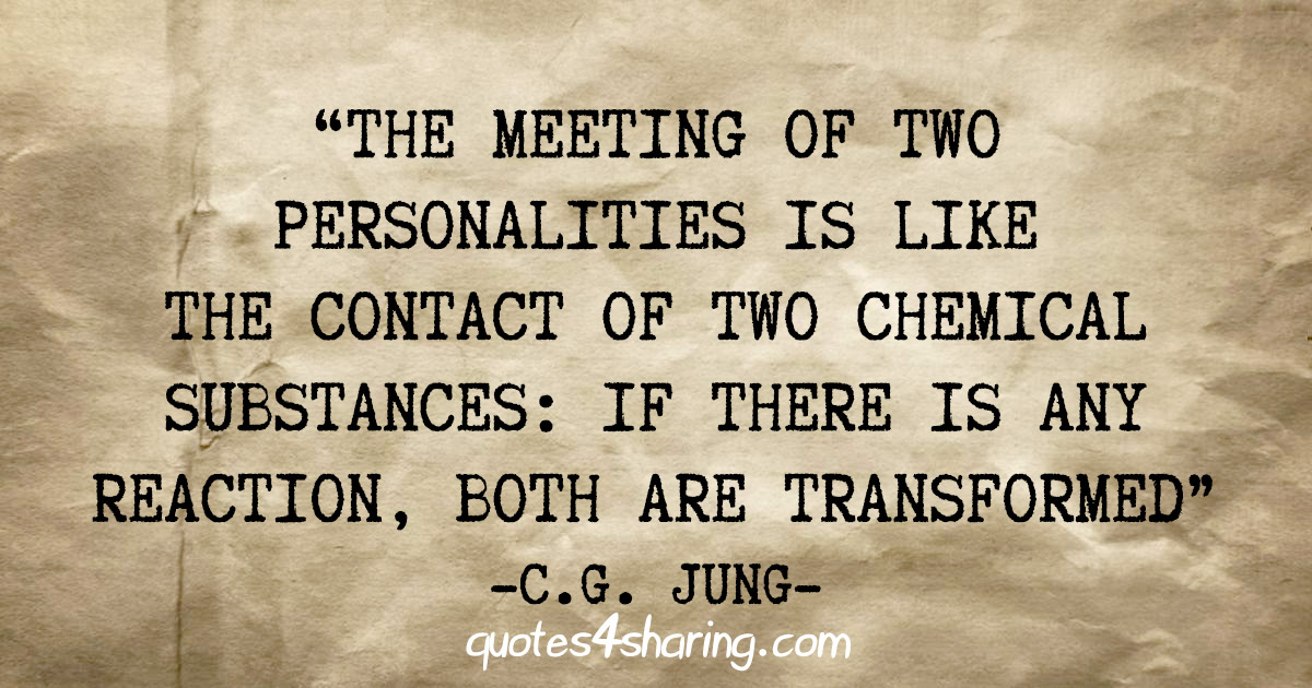 """The meeting of two personalities is like the contact of two chemical substances: If there is any reaction, both are transformed"" - C.G. Jung"