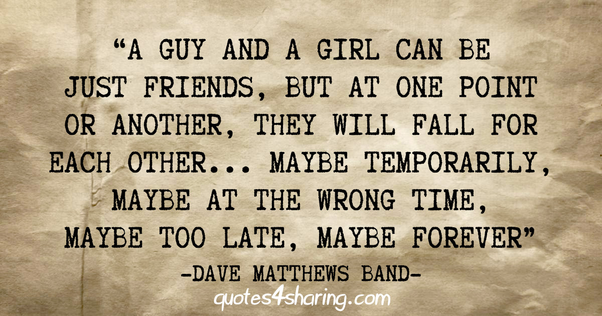 """A guy and a girl can be just friends, but at one point or another, they will fall for each other... Maybe temporarily, maybe at the wrong time, maybe too late, maybe forever"" - Dave Matthews Band"
